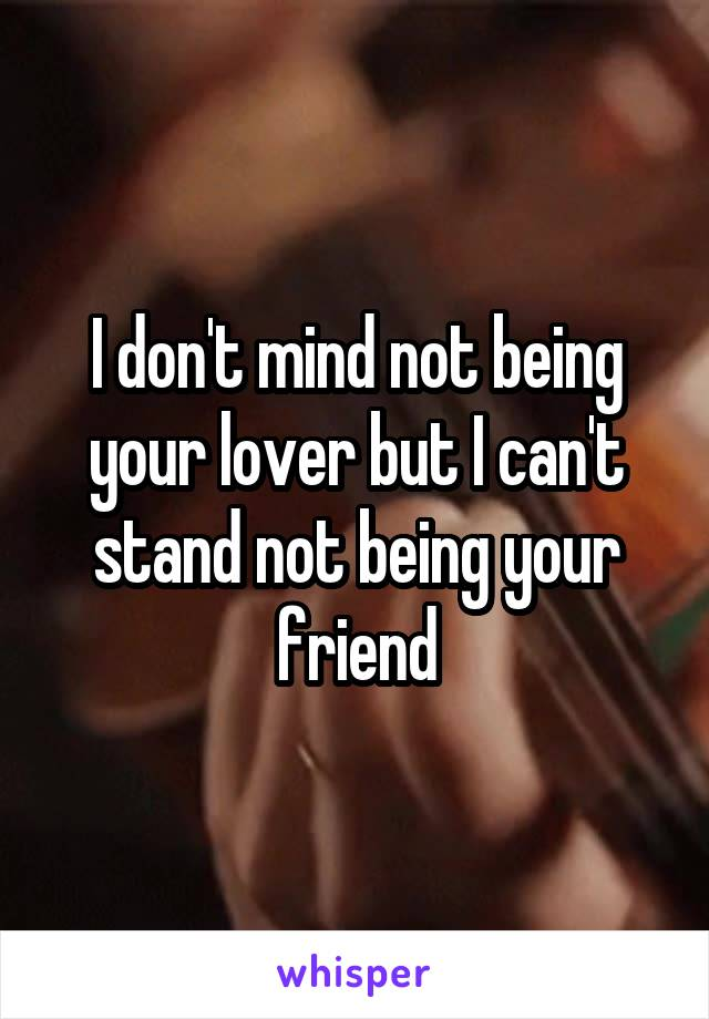 I don't mind not being your lover but I can't stand not being your friend