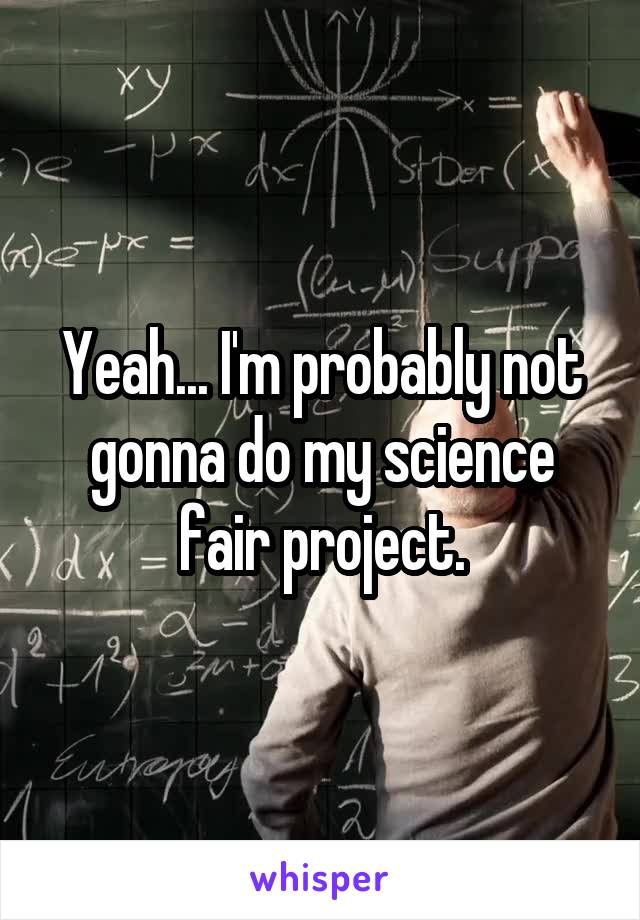 Yeah... I'm probably not gonna do my science fair project.