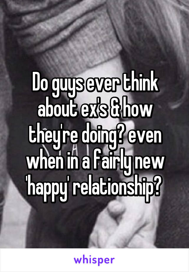 Do guys ever think about ex's & how they're doing? even when in a fairly new 'happy' relationship?