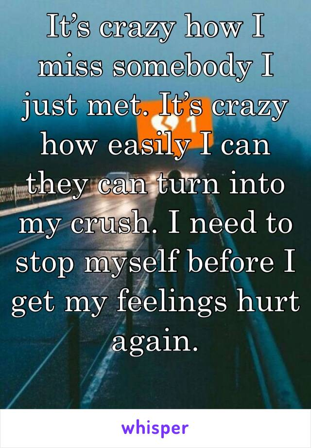 It's crazy how I miss somebody I just met. It's crazy how easily I can they can turn into my crush. I need to stop myself before I get my feelings hurt again.