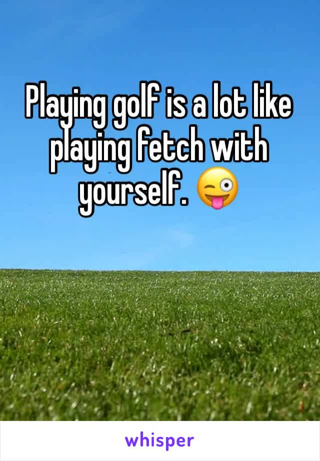 Playing golf is a lot like playing fetch with yourself. 😜