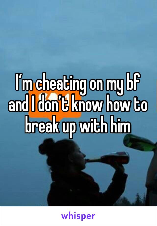 I'm cheating on my bf and I don't know how to break up with him