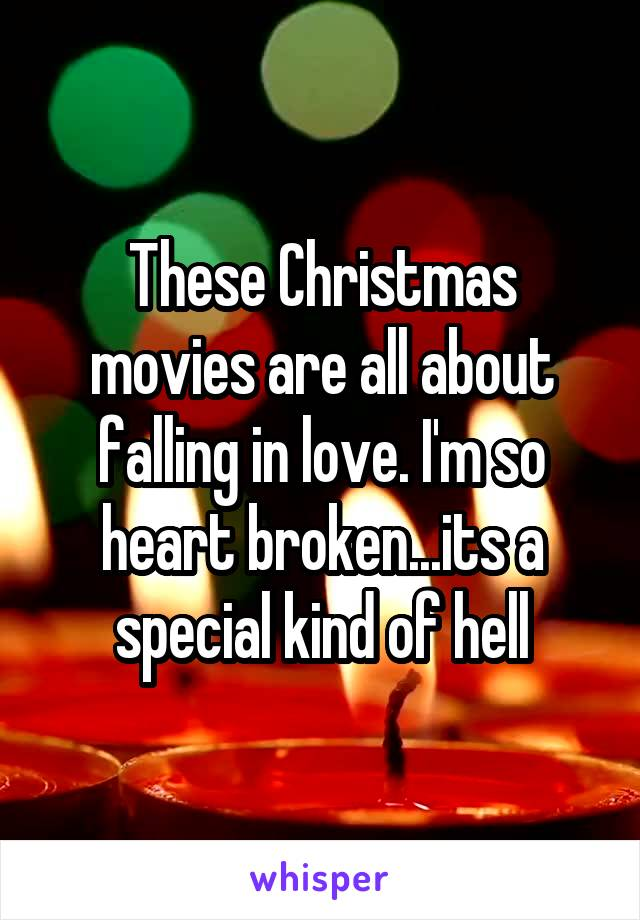 These Christmas movies are all about falling in love. I'm so heart broken...its a special kind of hell