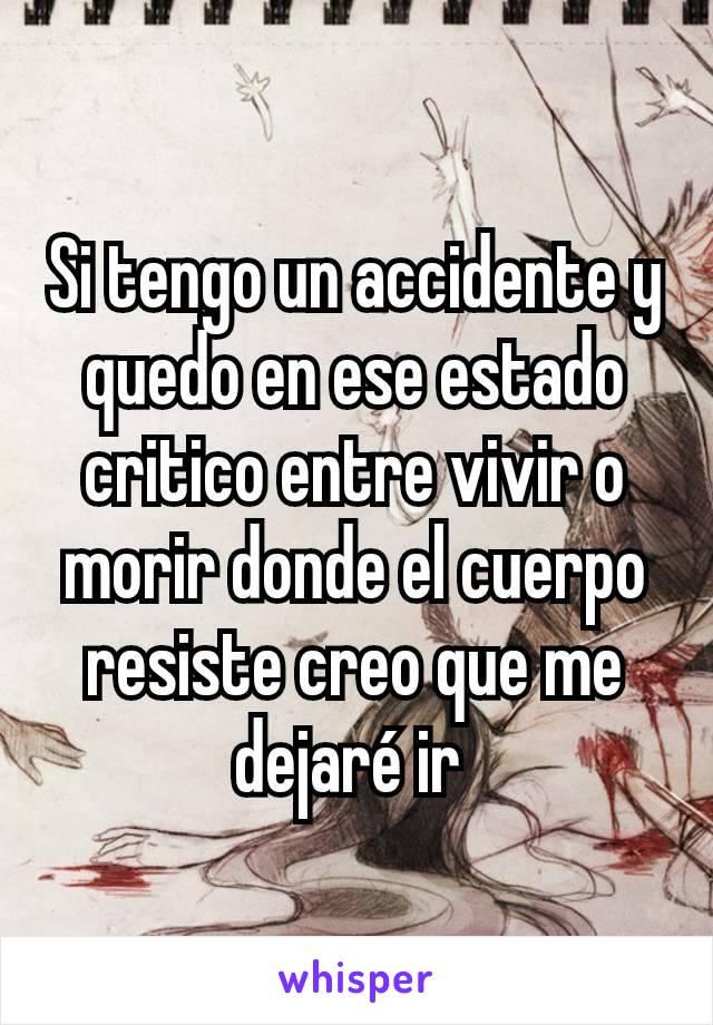Si tengo un accidente y quedo en ese estado critico entre vivir o morir donde el cuerpo resiste creo que me dejaré ir