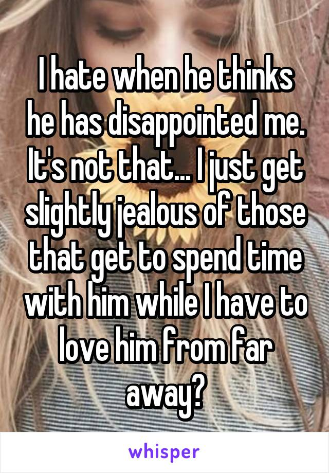 I hate when he thinks he has disappointed me. It's not that... I just get slightly jealous of those that get to spend time with him while I have to love him from far away😔