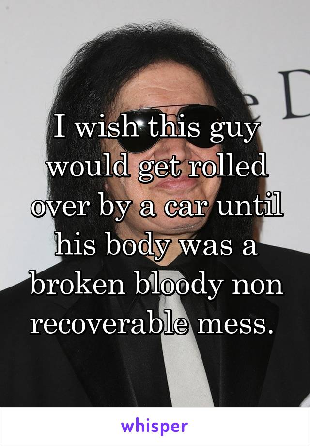I wish this guy would get rolled over by a car until his body was a broken bloody non recoverable mess.