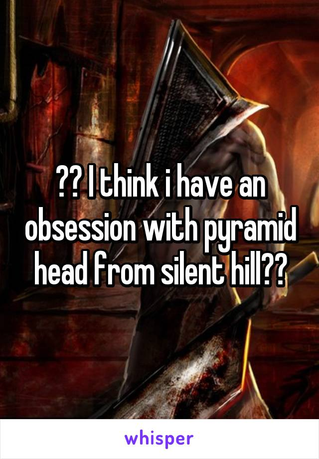 ?? I think i have an obsession with pyramid head from silent hill??