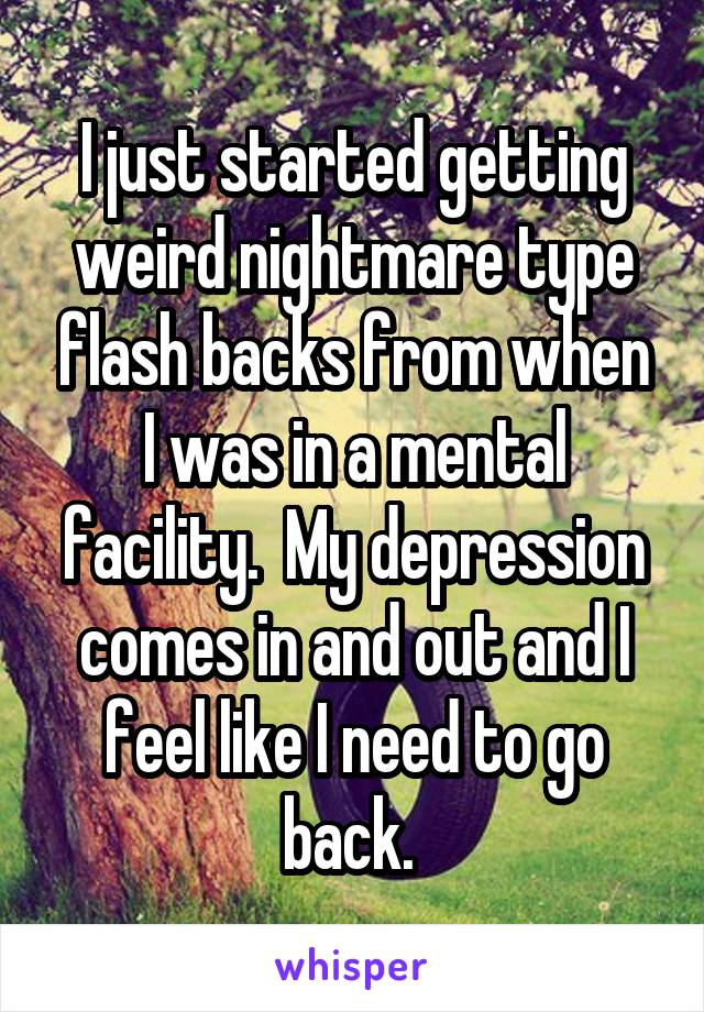 I just started getting weird nightmare type flash backs from when I was in a mental facility.  My depression comes in and out and I feel like I need to go back.