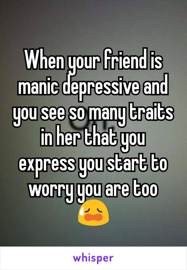 When your friend is manic depressive and you see so many traits in her that you express you start to worry you are too 😥