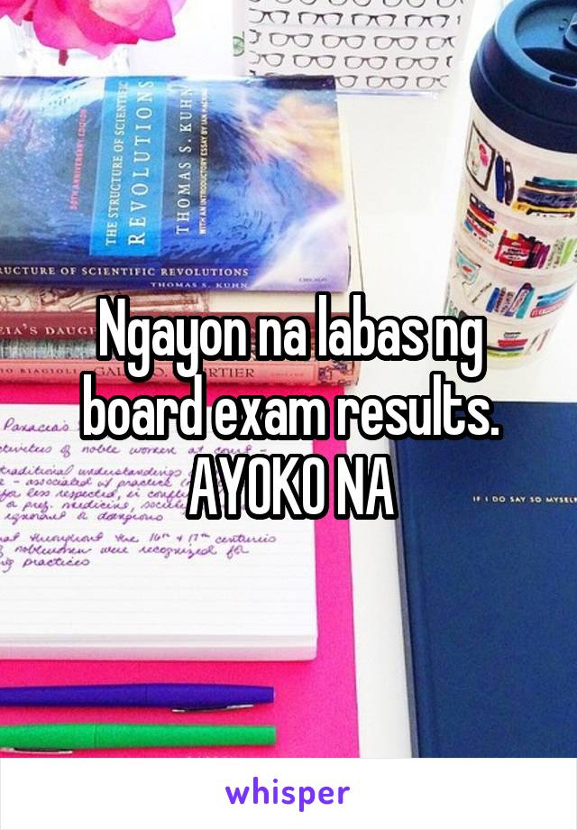 Ngayon na labas ng board exam results. AYOKO NA