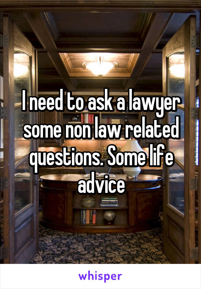 I need to ask a lawyer some non law related questions. Some life advice