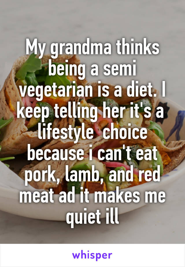 My grandma thinks being a semi vegetarian is a diet. I keep telling her it's a  lifestyle  choice because i can't eat pork, lamb, and red meat ad it makes me quiet ill