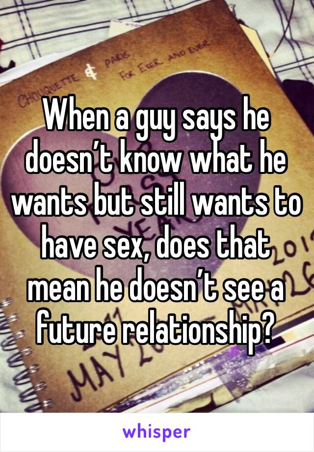 When a guy says he doesn't know what he wants but still wants to have sex, does that mean he doesn't see a future relationship?