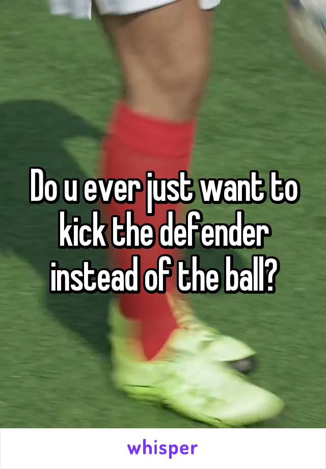 Do u ever just want to kick the defender instead of the ball?