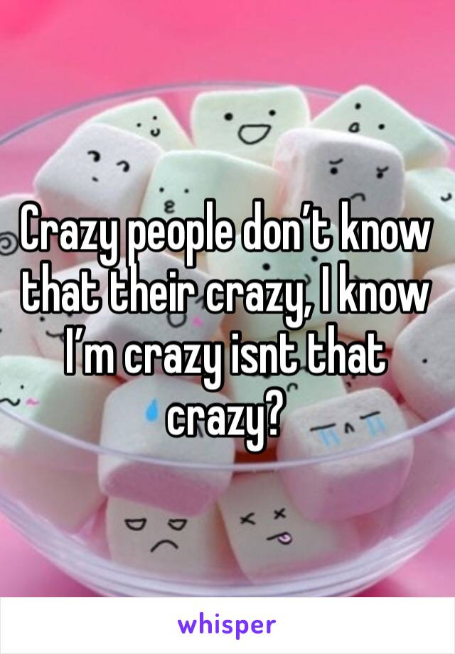 Crazy people don't know that their crazy, I know I'm crazy isnt that crazy?