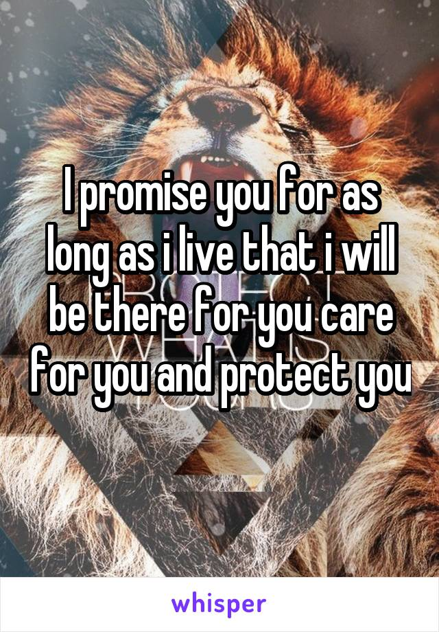 I promise you for as long as i live that i will be there for you care for you and protect you