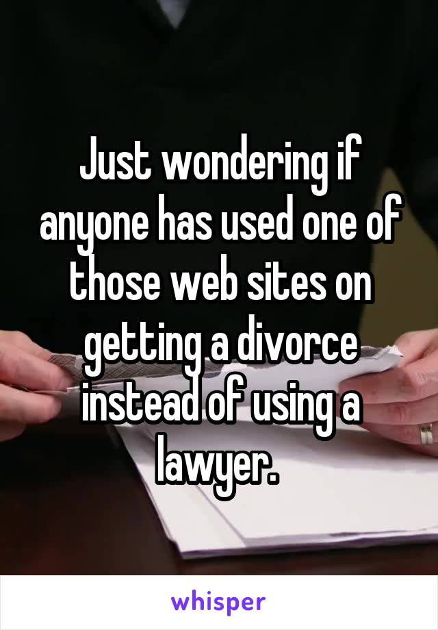 Just wondering if anyone has used one of those web sites on getting a divorce instead of using a lawyer.