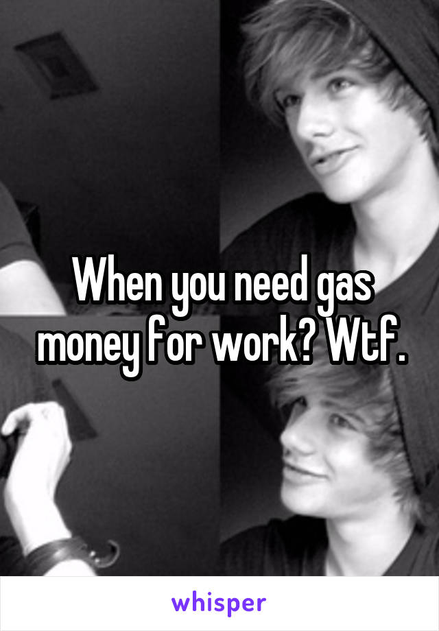 When you need gas money for work? Wtf.