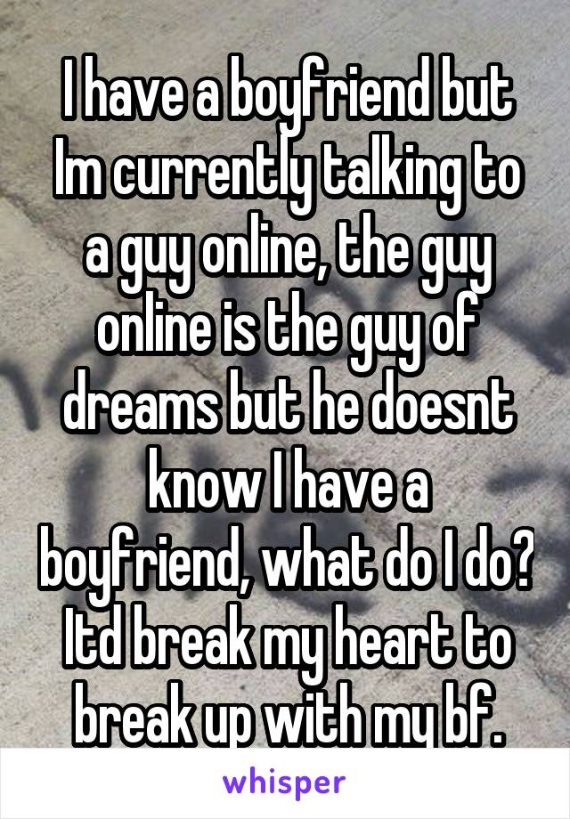 I have a boyfriend but Im currently talking to a guy online, the guy online is the guy of dreams but he doesnt know I have a boyfriend, what do I do? Itd break my heart to break up with my bf.