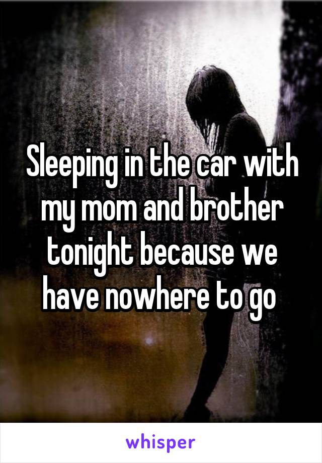 Sleeping in the car with my mom and brother tonight because we have nowhere to go
