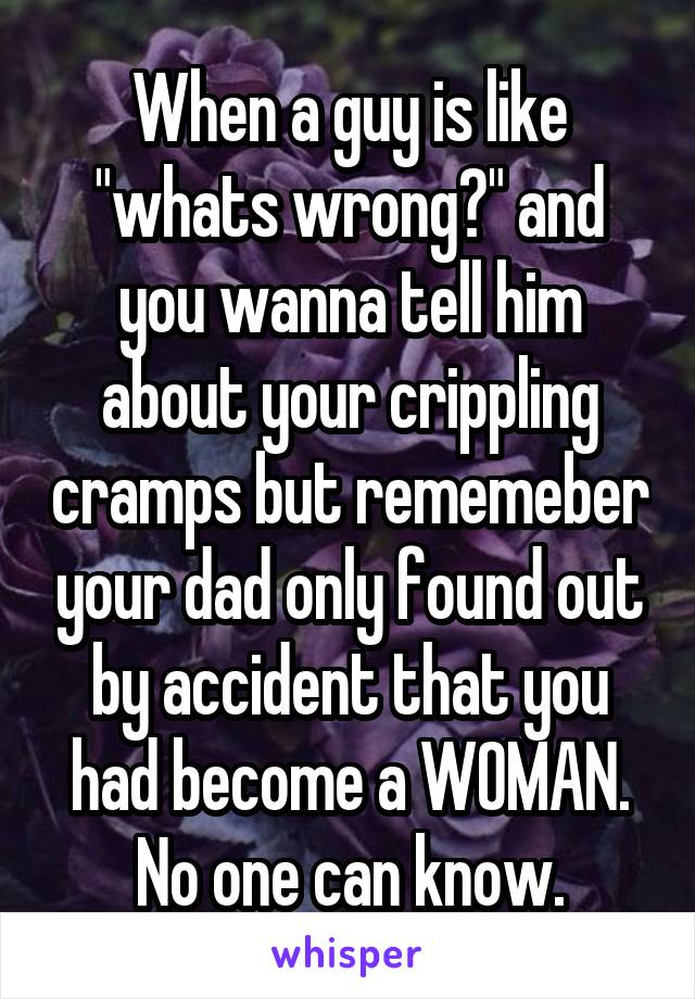 """When a guy is like """"whats wrong?"""" and you wanna tell him about your crippling cramps but rememeber your dad only found out by accident that you had become a WOMAN. No one can know."""