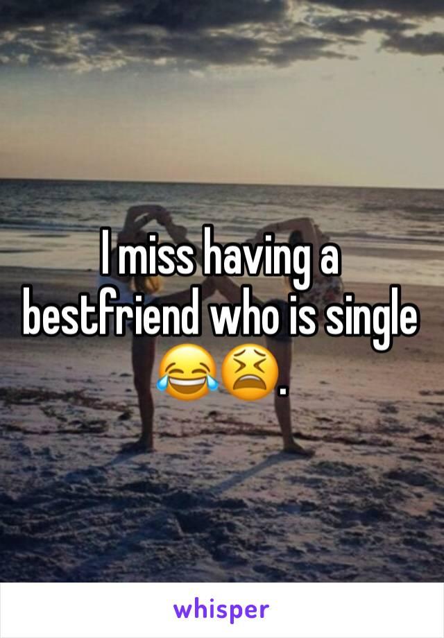I miss having a bestfriend who is single 😂😫.