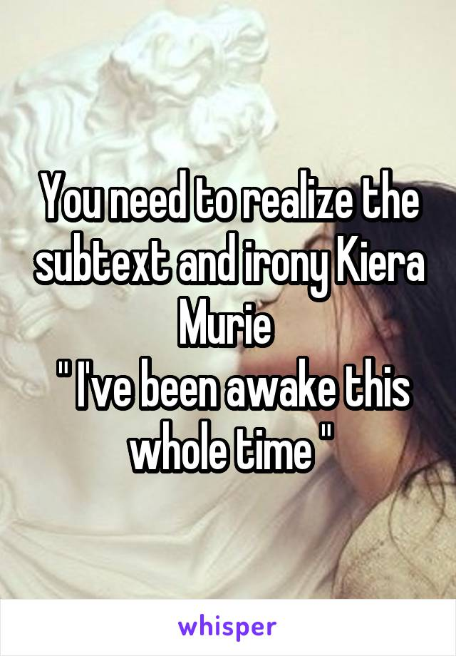 "You need to realize the subtext and irony Kiera Murie   "" I've been awake this whole time """