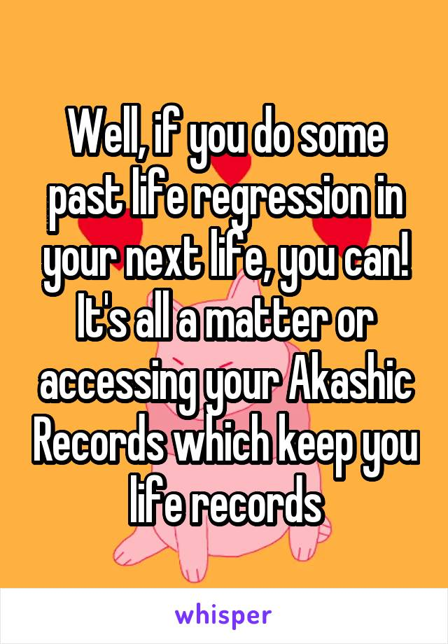 Well, if you do some past life regression in your next life, you can! It's all a matter or accessing your Akashic Records which keep you life records