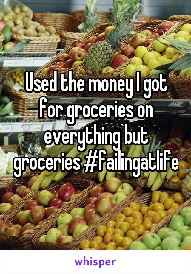 Used the money I got for groceries on everything but groceries #failingatlife