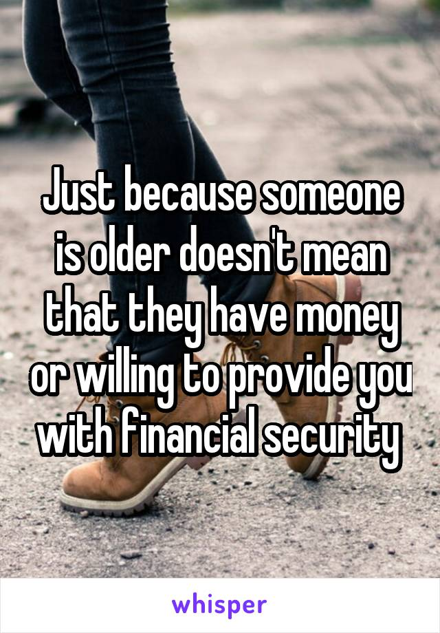 Just because someone is older doesn't mean that they have money or willing to provide you with financial security