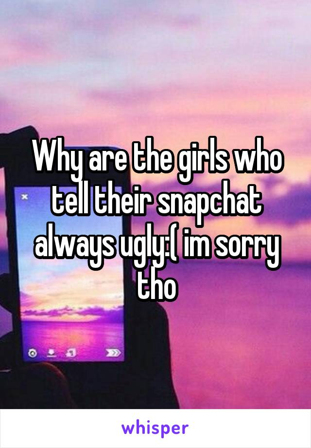 Why are the girls who tell their snapchat always ugly:( im sorry tho