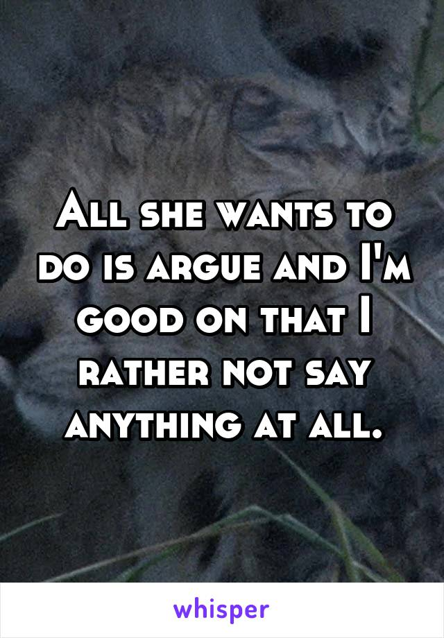 All she wants to do is argue and I'm good on that I rather not say anything at all.