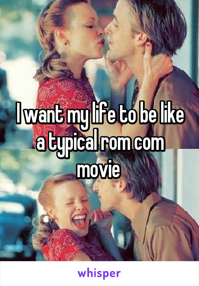 I want my life to be like a typical rom com movie