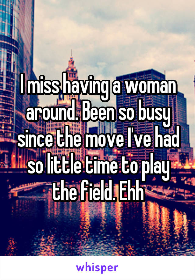I miss having a woman around. Been so busy since the move I've had so little time to play the field. Ehh