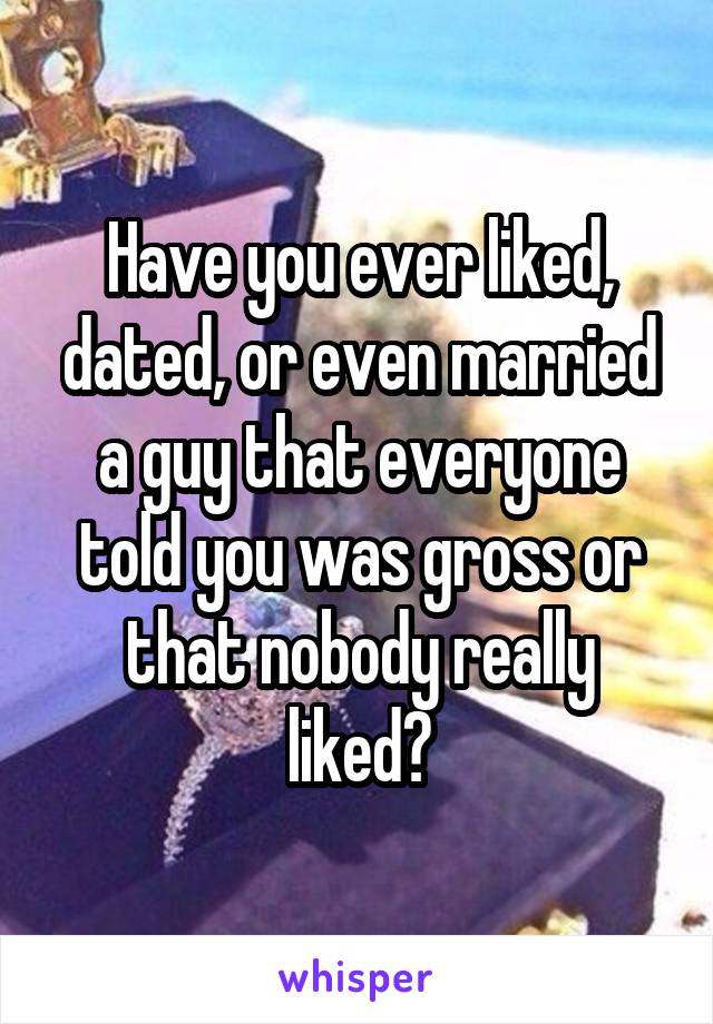 Have you ever liked, dated, or even married a guy that everyone told you was gross or that nobody really liked?