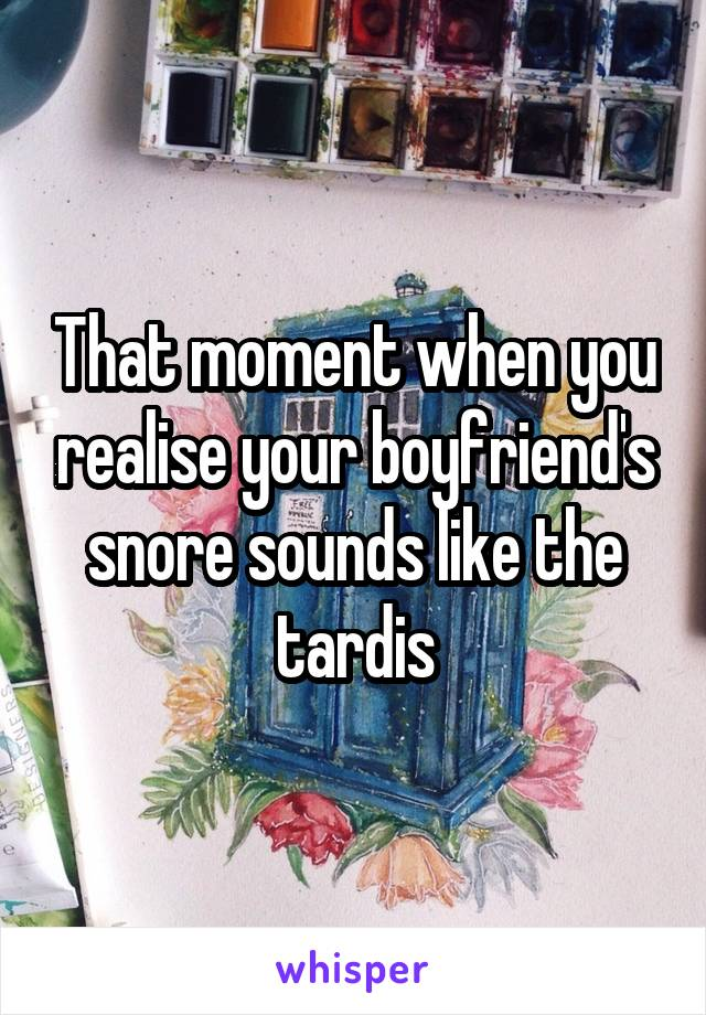 That moment when you realise your boyfriend's snore sounds like the tardis