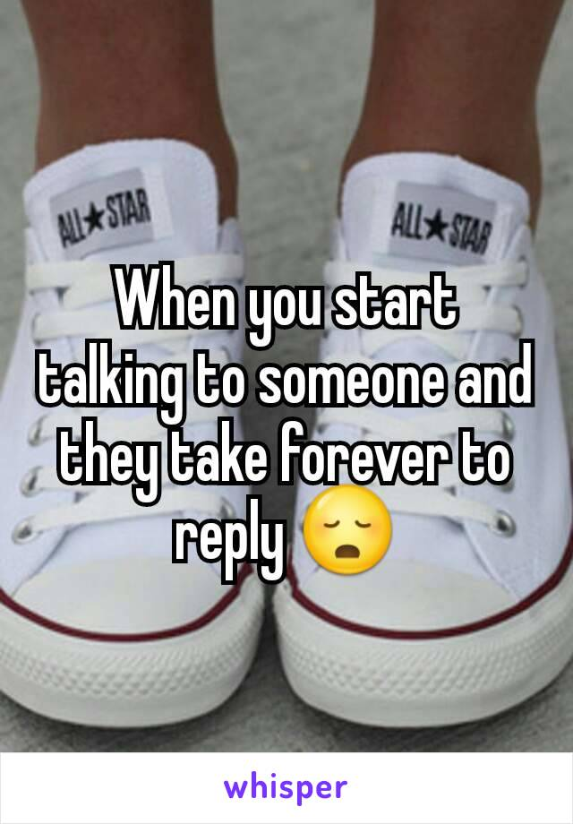 When you start talking to someone and they take forever to reply 😳