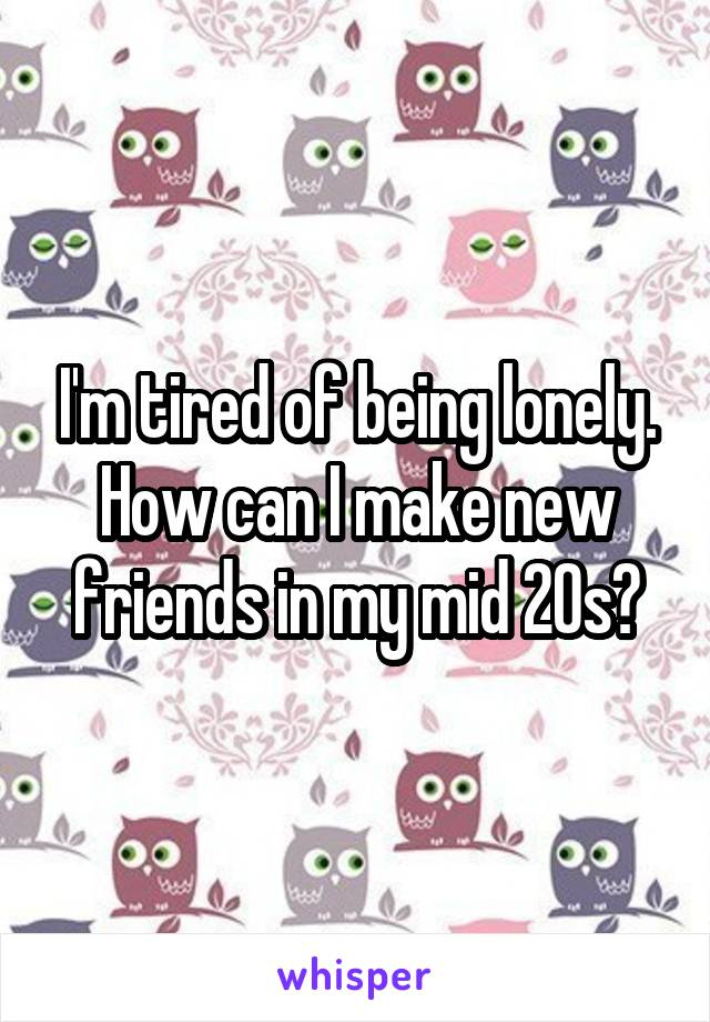 I'm tired of being lonely. How can I make new friends in my mid 20s?