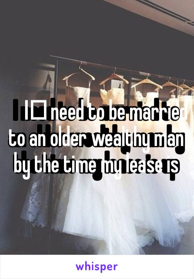 I️ need to be married to an older wealthy man by the time my lease is up