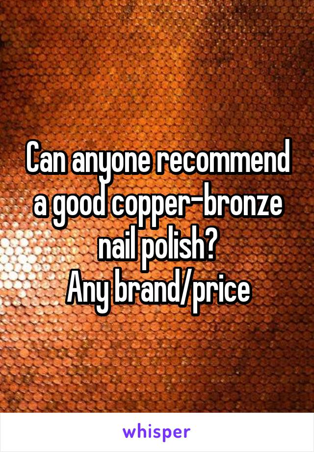 Can anyone recommend a good copper-bronze nail polish? Any brand/price