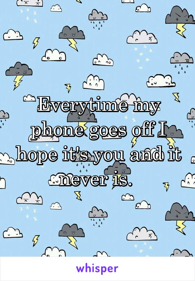 Everytime my phone goes off I hope it's you and it never is.