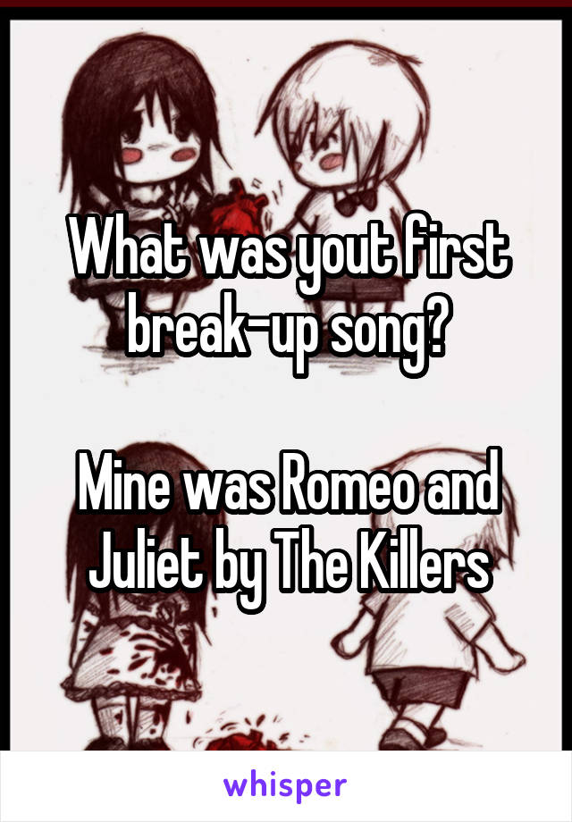 What was yout first break-up song?  Mine was Romeo and Juliet by The Killers