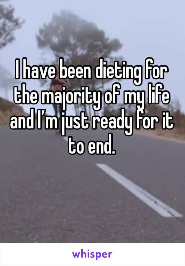 I have been dieting for the majority of my life and I'm just ready for it to end.