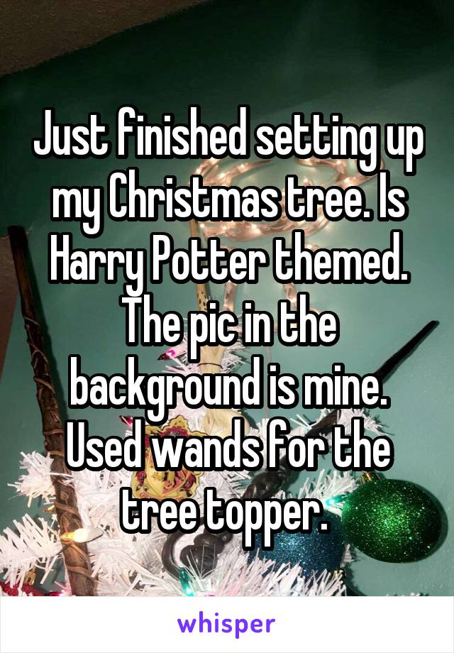 Just finished setting up my Christmas tree. Is Harry Potter themed. The pic in the background is mine. Used wands for the tree topper.