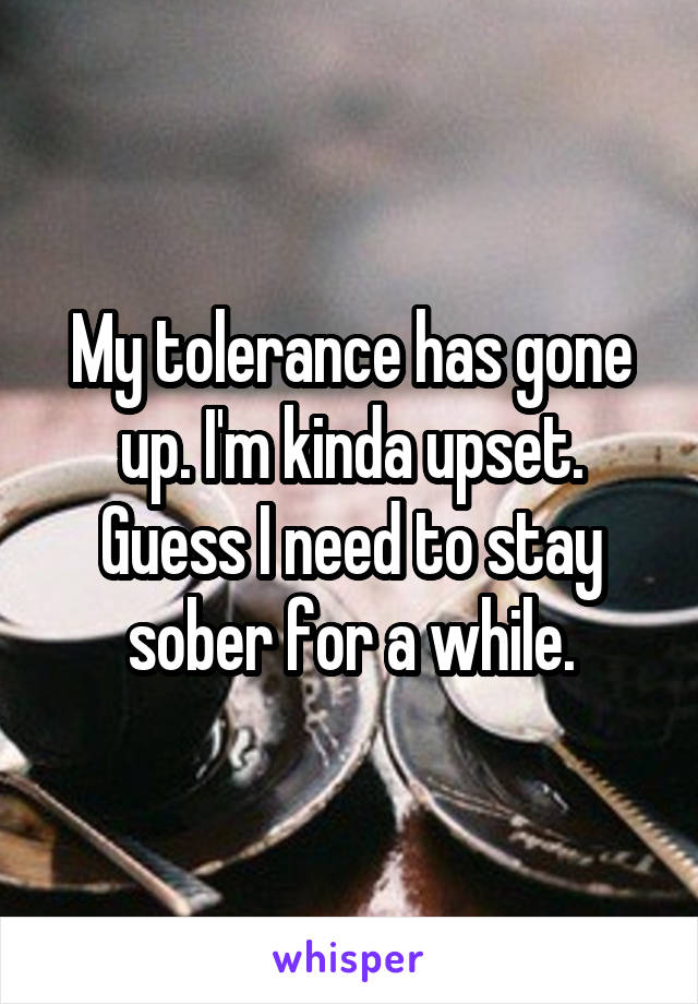 My tolerance has gone up. I'm kinda upset. Guess I need to stay sober for a while.