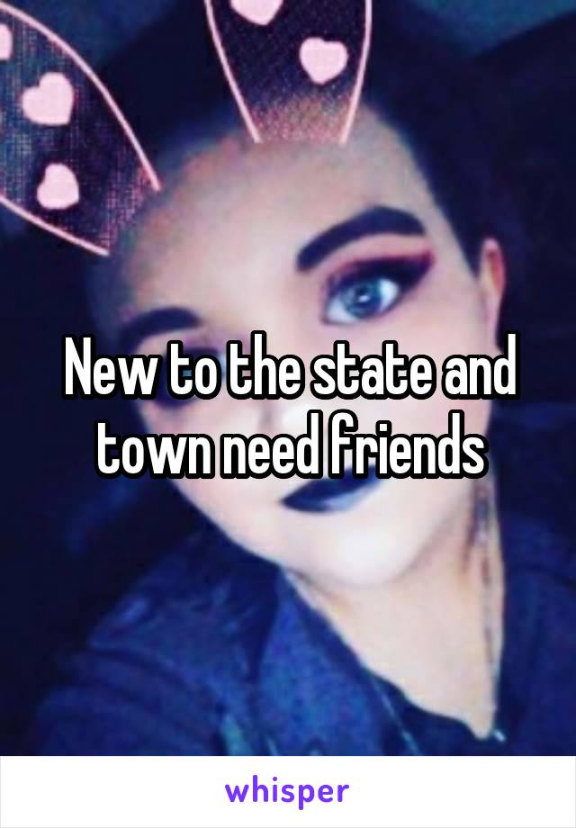 New to the state and town need friends