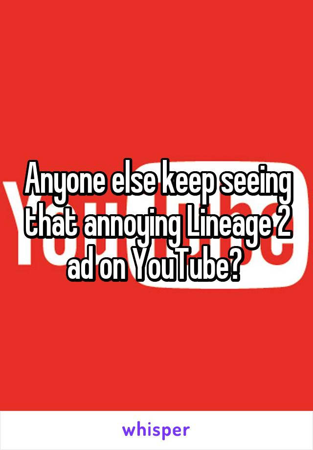 Anyone else keep seeing that annoying Lineage 2 ad on YouTube?