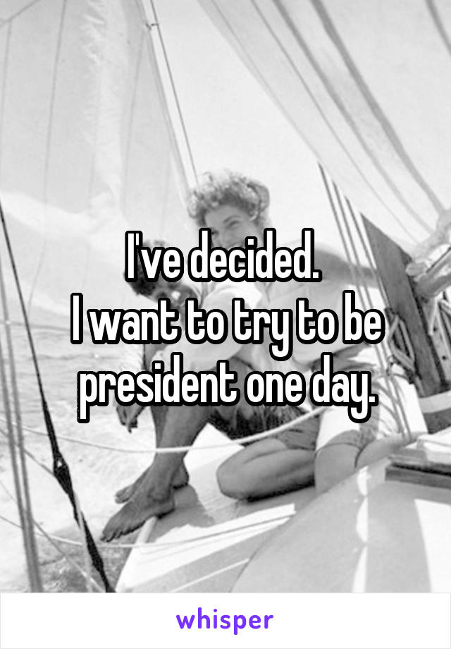 I've decided.  I want to try to be president one day.