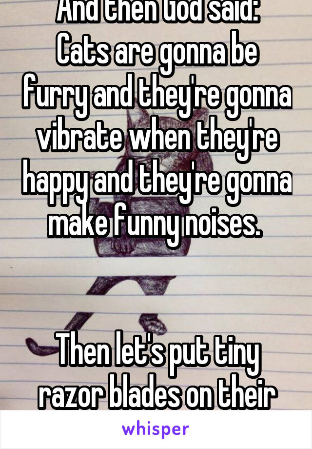 And then God said: Cats are gonna be furry and they're gonna vibrate when they're happy and they're gonna make funny noises.    Then let's put tiny razor blades on their feet.