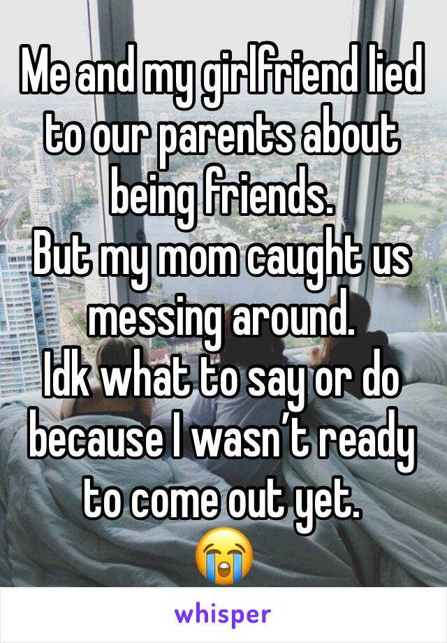 Me and my girlfriend lied to our parents about being friends.  But my mom caught us messing around. Idk what to say or do because I wasn't ready to come out yet.  😭